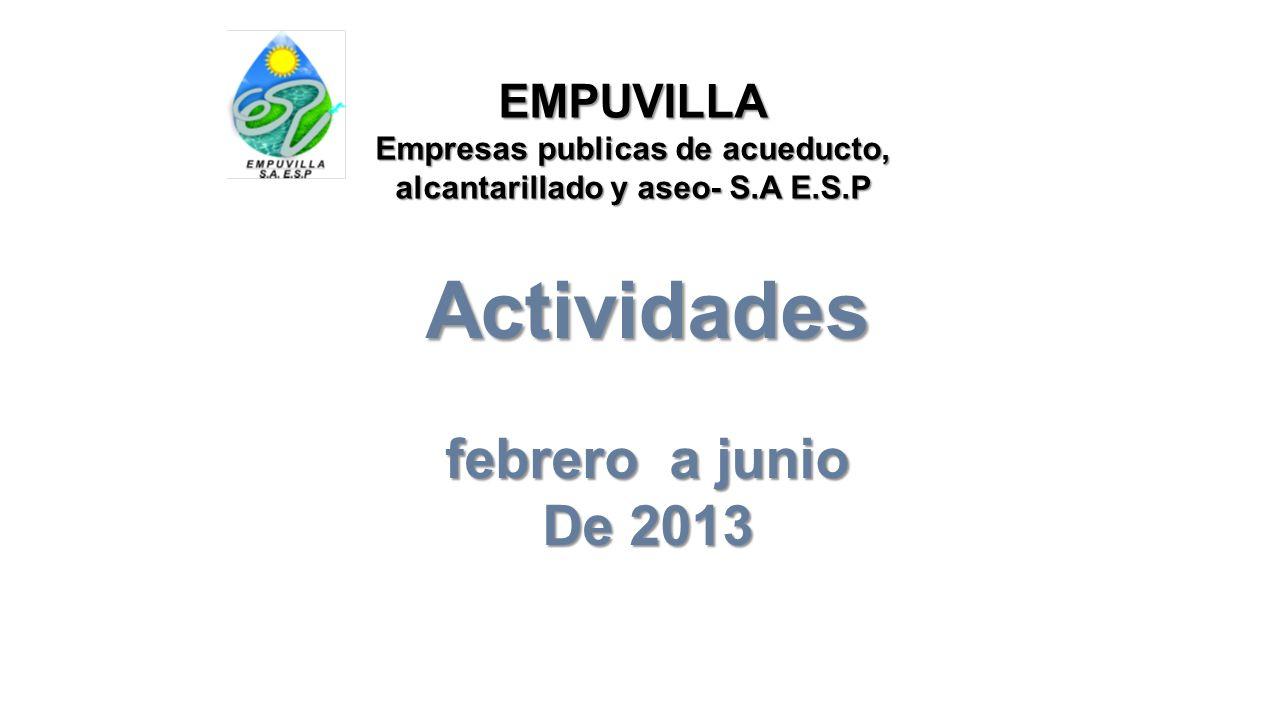 EMPUVILLA Empresas publicas de acueducto, alcantarillado y aseo- S.A E.S.P Actividades febrero a junio De 2013
