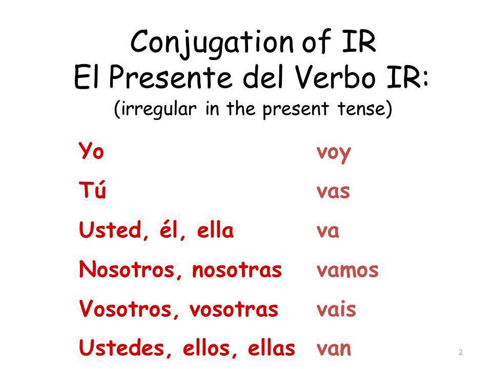 2 Conjugation of IR El Presente del Verbo IR: (irregular in the present tense) Yo Tú Usted, él, ella Nosotros, nosotras Vosotros, vosotras Ustedes, ellos, ellas voy vas va vamos vais van