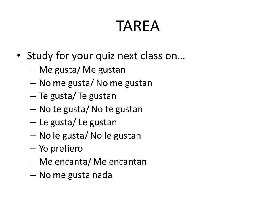 TAREA Study for your quiz next class on… – Me gusta/ Me gustan – No me gusta/ No me gustan – Te gusta/ Te gustan – No te gusta/ No te gustan – Le gusta/ Le gustan – No le gusta/ No le gustan – Yo prefiero – Me encanta/ Me encantan – No me gusta nada