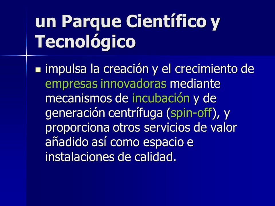 un Parque Científico y Tecnológico un Parque Científico y Tecnológico estimula y gestiona el flujo de conocimiento y tecnología entre universidades, i