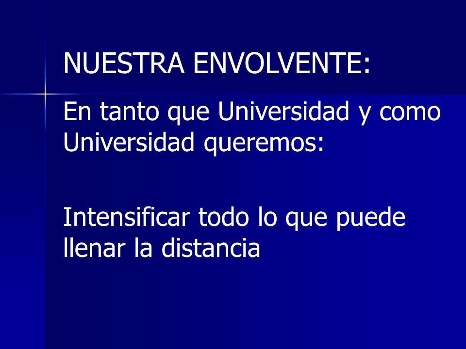 NUESTRA ENVOLVENTE: En tanto que Universidad y como Universidad queremos: Intensificar todo lo que puede llenar la distancia
