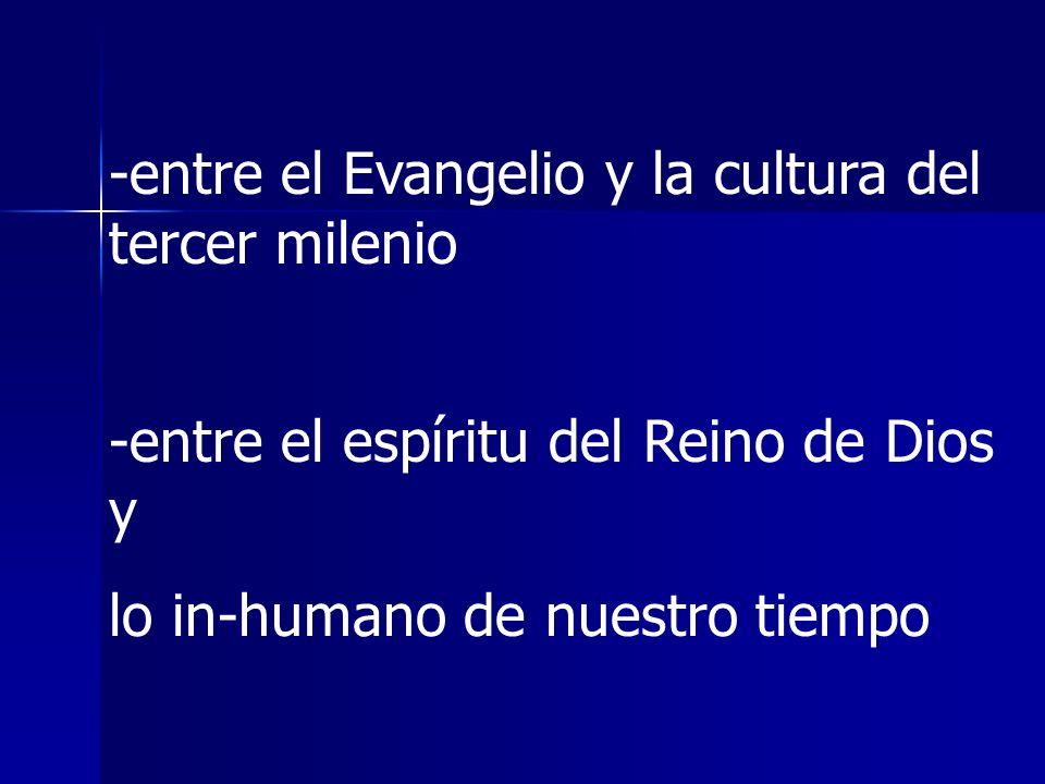 -entre el Evangelio y la cultura del tercer milenio -entre el espíritu del Reino de Dios y lo in-humano de nuestro tiempo