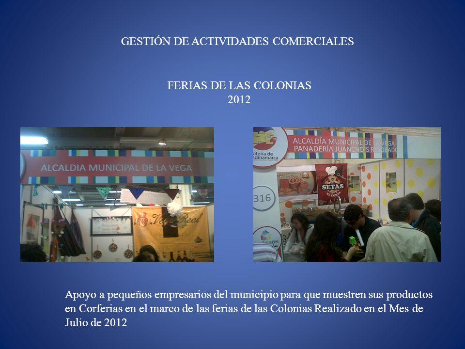 GESTIÓN DE ACTIVIDADES COMERCIALES FERIAS DE LAS COLONIAS 2012 Apoyo a pequeños empresarios del municipio para que muestren sus productos en Corferias