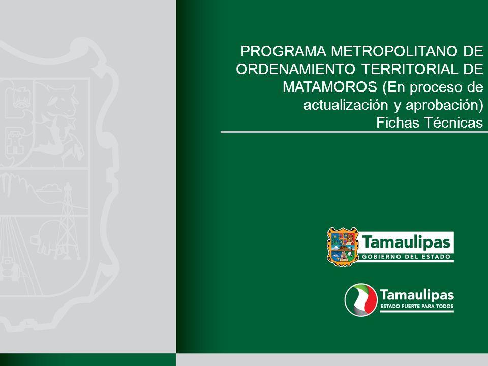 PROGRAMA METROPOLITANO DE ORDENAMIENTO TERRITORIAL DE MATAMOROS (En proceso de actualización y aprobación) Fichas Técnicas