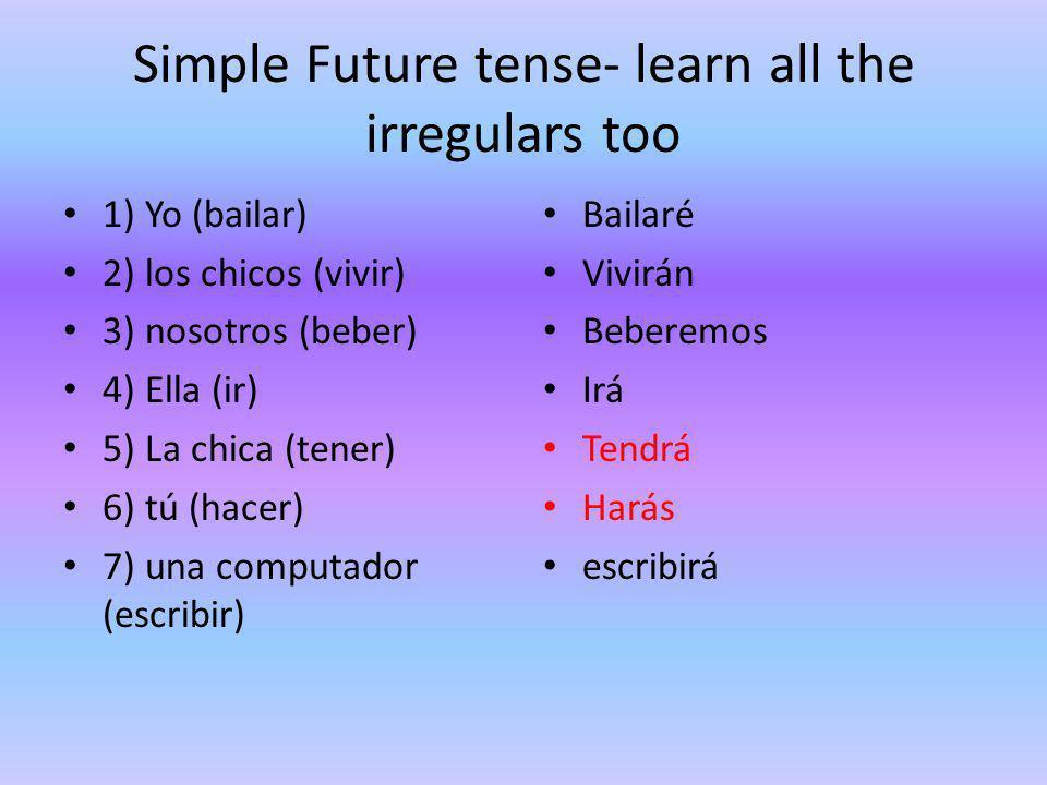 Simple Future tense- learn all the irregulars too 1) Yo (bailar) 2) los chicos (vivir) 3) nosotros (beber) 4) Ella (ir) 5) La chica (tener) 6) tú (hacer) 7) una computador (escribir) Bailaré Vivirán Beberemos Irá Tendrá Harás escribirá