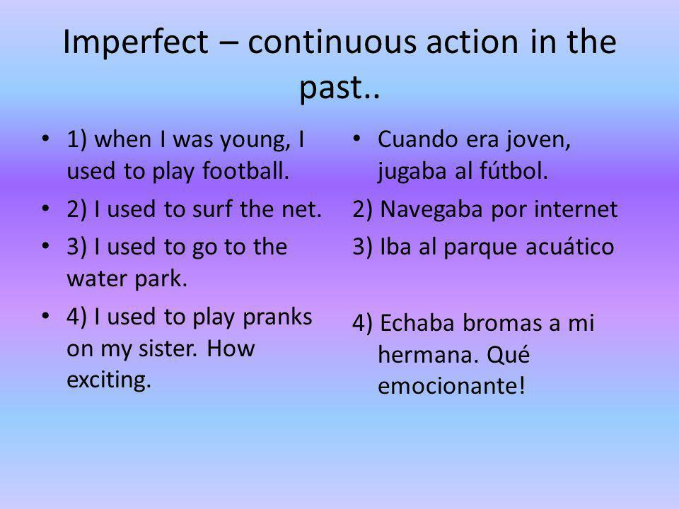 Imperfect – continuous action in the past.. 1) when I was young, I used to play football. 2) I used to surf the net. 3) I used to go to the water park