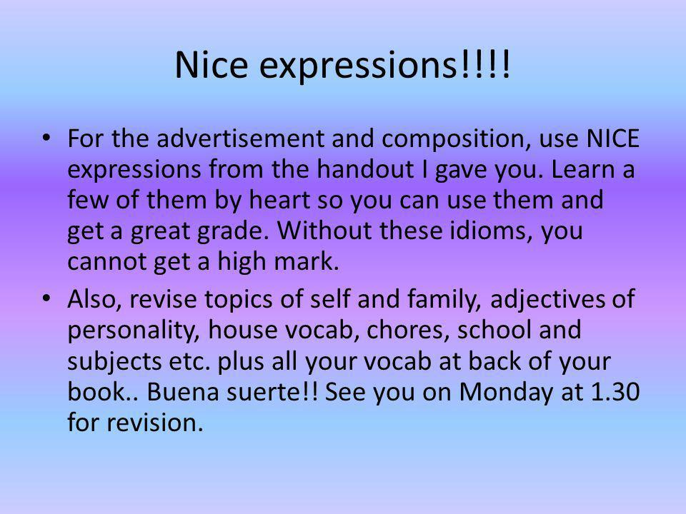 Nice expressions!!!! For the advertisement and composition, use NICE expressions from the handout I gave you. Learn a few of them by heart so you can
