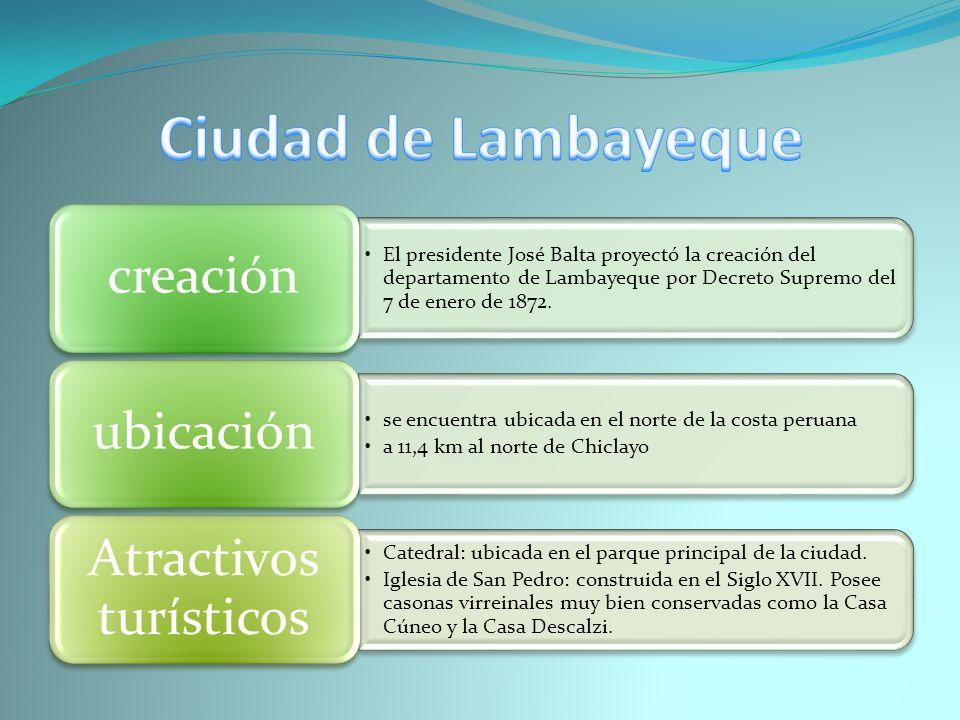 El presidente José Balta proyectó la creación del departamento de Lambayeque por Decreto Supremo del 7 de enero de 1872. creación se encuentra ubicada