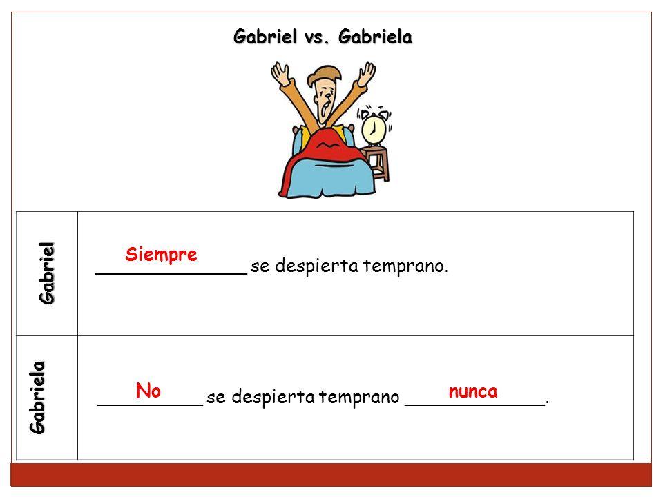 Gabriel Gabriela _____________ se despierta temprano. _________ se despierta temprano ____________. Gabriel vs. Gabriela Siempre No nunca