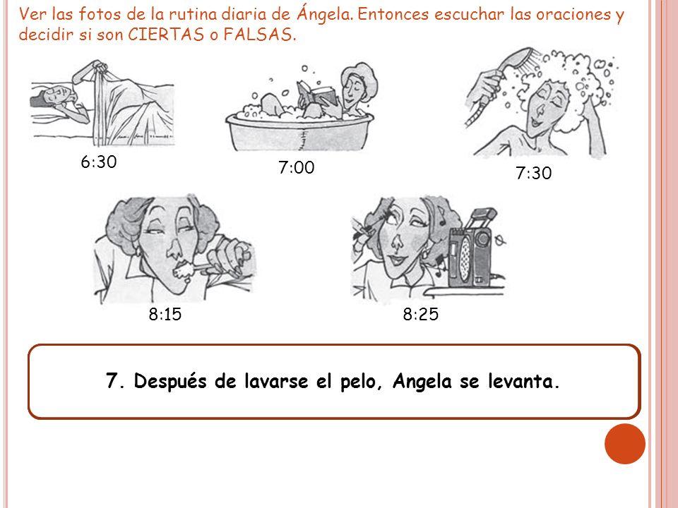 Ver las fotos de la rutina diaria de Ángela. Entonces escuchar las oraciones y decidir si son CIERTAS o FALSAS. 6:30 7:00 7:30 8:158:25 1. Angela se b