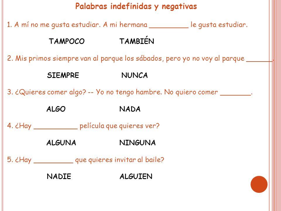 Palabras indefinidas y negativas 1. A mí no me gusta estudiar. A mi hermana _________ le gusta estudiar. TAMPOCOTAMBIÉN 2. Mis primos siempre van al p