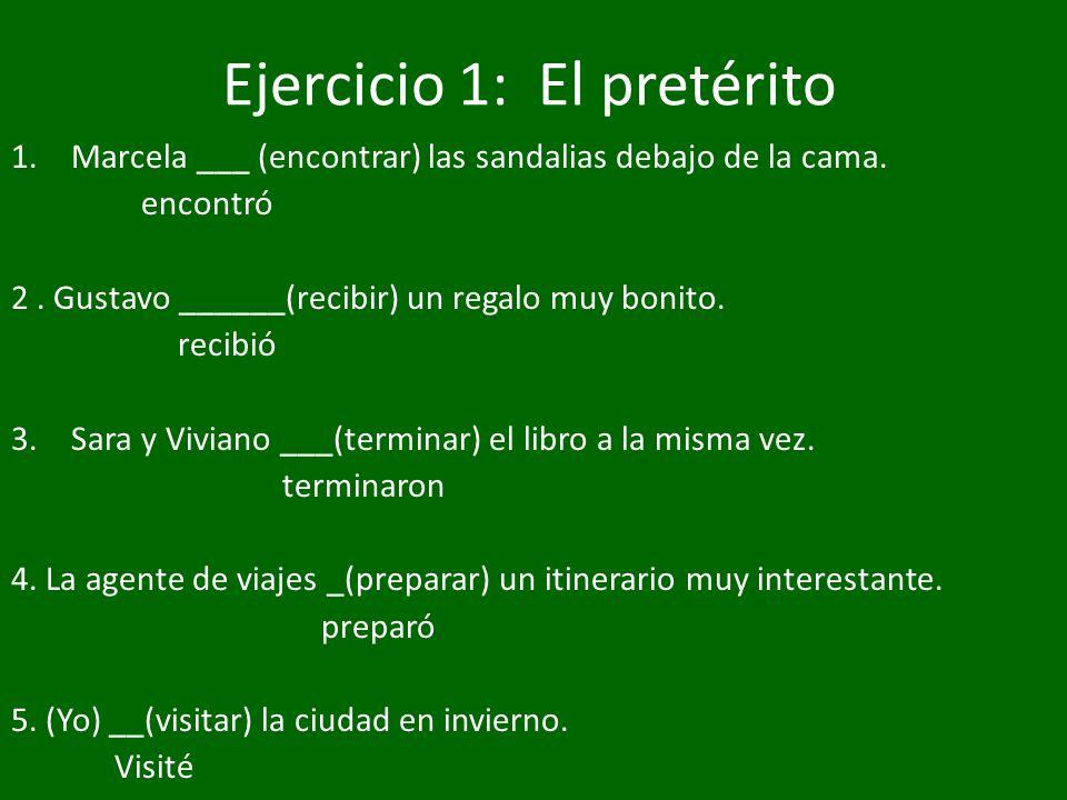 Ejercicio 1: El pretérito 1.Marcela ___ (encontrar) las sandalias debajo de la cama. encontró 2. Gustavo ______(recibir) un regalo muy bonito. recibió