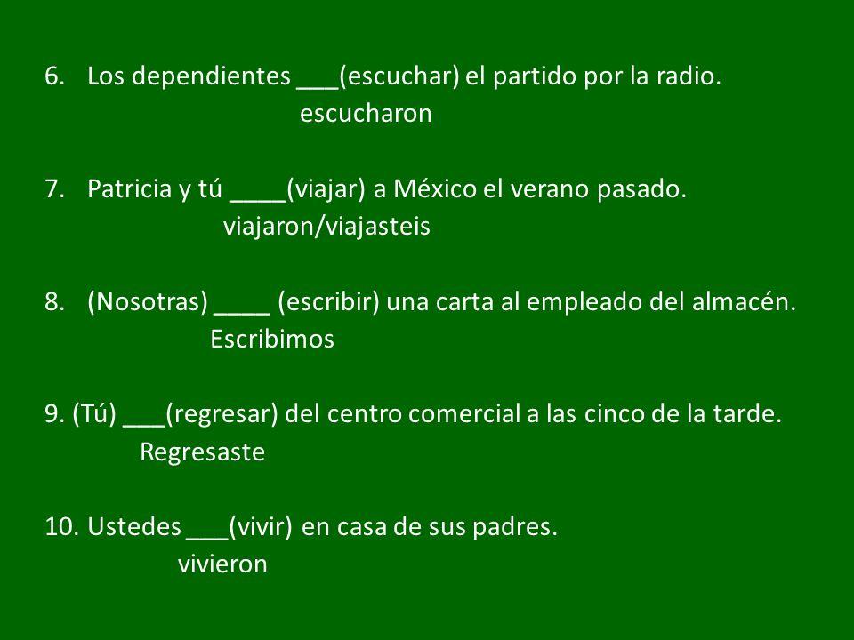 6.Los dependientes ___(escuchar) el partido por la radio. escucharon 7.Patricia y tú ____(viajar) a México el verano pasado. viajaron/viajasteis 8.(No