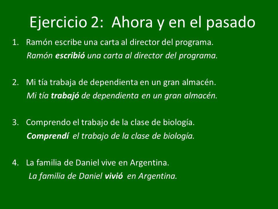 Ejercicio 2: Ahora y en el pasado 1.Ramón escribe una carta al director del programa. Ramón escribió una carta al director del programa. 2.Mi tía trab