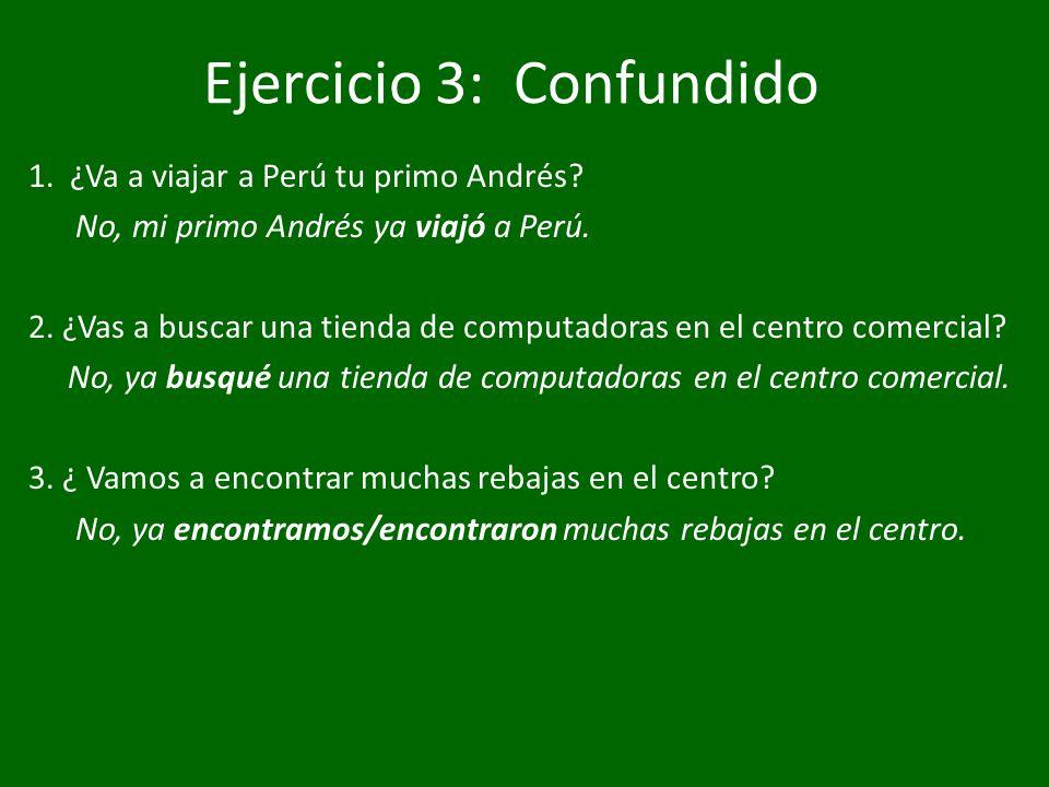 Ejercicio 3: Confundido 1. ¿Va a viajar a Perú tu primo Andrés? No, mi primo Andrés ya viajó a Perú. 2. ¿Vas a buscar una tienda de computadoras en el