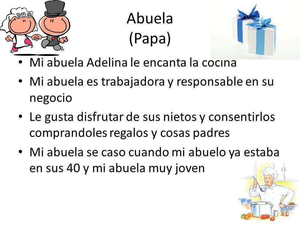 Abuela (Papa) Mi abuela Adelina le encanta la cocina Mi abuela es trabajadora y responsable en su negocio Le gusta disfrutar de sus nietos y consentir