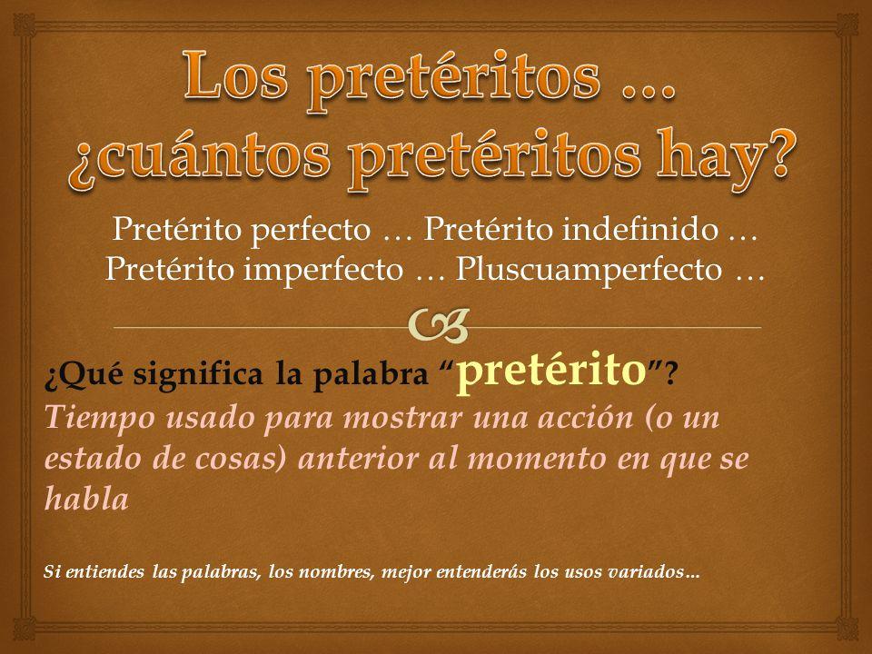 Pretérito perfecto … Pretérito indefinido … Pretérito imperfecto … Pluscuamperfecto … ¿Qué significa la palabra pretérito ? Tiempo usado para mostrar