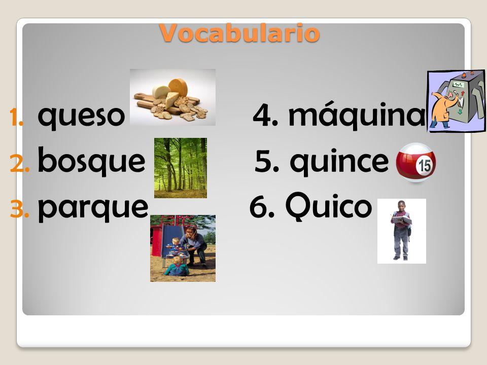 Vocabulario 1. queso 4. máquina 2. bosque 5. quince 3. parque 6. Quico