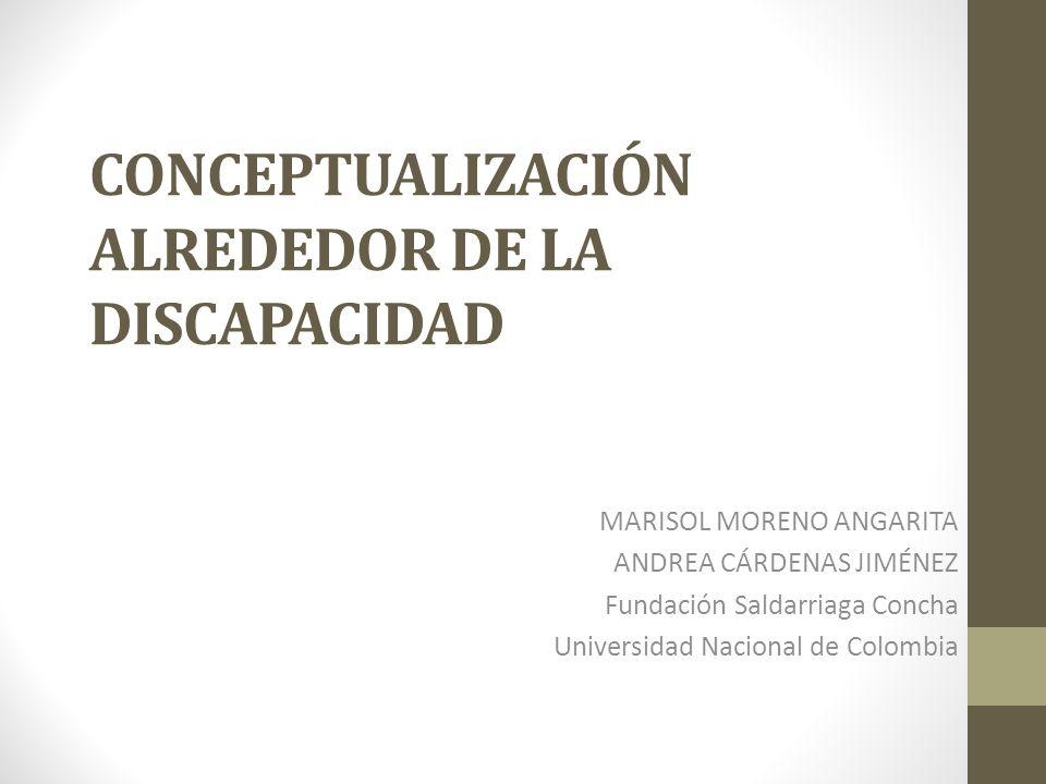CONCEPTUALIZACIÓN ALREDEDOR DE LA DISCAPACIDAD MARISOL MORENO ANGARITA ANDREA CÁRDENAS JIMÉNEZ Fundación Saldarriaga Concha Universidad Nacional de Co