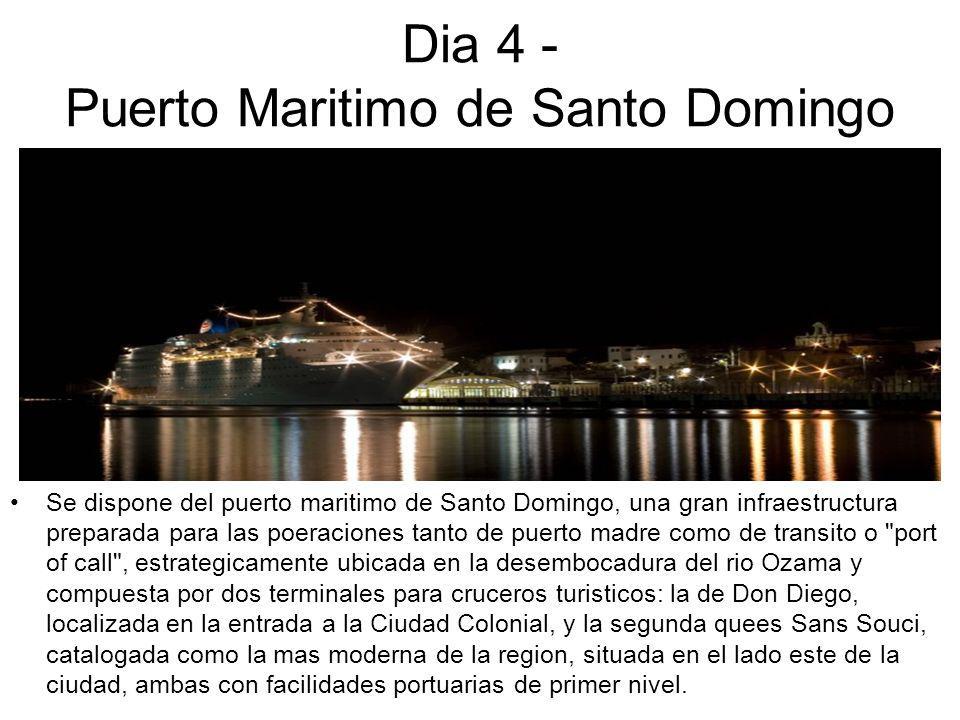 Dia 4 - Puerto Maritimo de Santo Domingo Se dispone del puerto maritimo de Santo Domingo, una gran infraestructura preparada para las poeraciones tanto de puerto madre como de transito o port of call , estrategicamente ubicada en la desembocadura del rio Ozama y compuesta por dos terminales para cruceros turisticos: la de Don Diego, localizada en la entrada a la Ciudad Colonial, y la segunda quees Sans Souci, catalogada como la mas moderna de la region, situada en el lado este de la ciudad, ambas con facilidades portuarias de primer nivel.