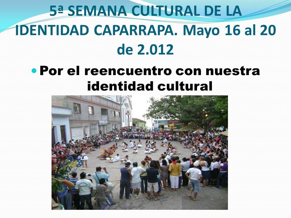 5ª SEMANA CULTURAL DE LA IDENTIDAD CAPARRAPA. Mayo 16 al 20 de 2.012 Por el reencuentro con nuestra identidad cultural