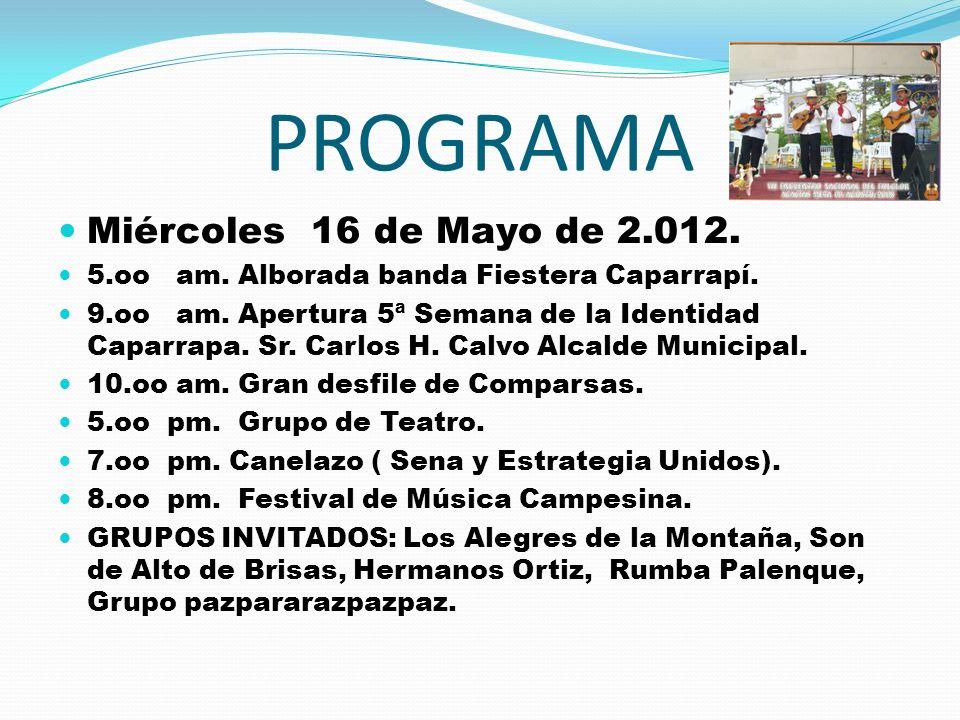 PROGRAMA Miércoles 16 de Mayo de 2.012. 5.oo am. Alborada banda Fiestera Caparrapí. 9.oo am. Apertura 5ª Semana de la Identidad Caparrapa. Sr. Carlos