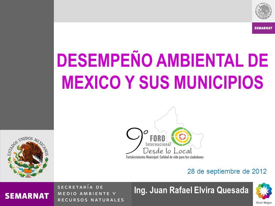 DESEMPEÑO AMBIENTAL DE MEXICO Y SUS MUNICIPIOS Ing. Juan Rafael Elvira Quesada 28 de septiembre de 2012