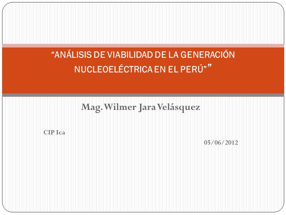 Mag. Wilmer Jara Velásquez CIP Ica 05/06/2012 ANÁLISIS DE VIABILIDAD DE LA GENERACIÓN NUCLEOELÉCTRICA EN EL PERÚ