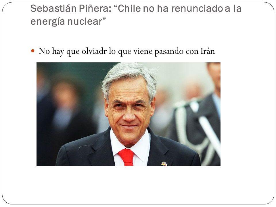 Sebastián Piñera: Chile no ha renunciado a la energía nuclear No hay que olviadr lo que viene pasando con Irán