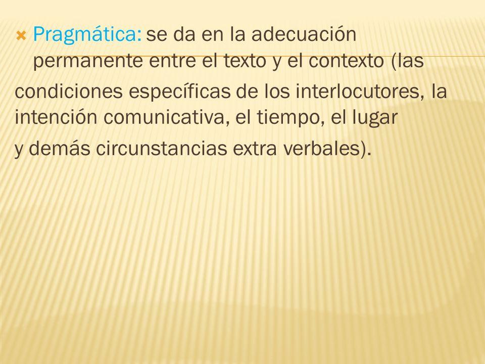 Pragmática: se da en la adecuación permanente entre el texto y el contexto (las condiciones específicas de los interlocutores, la intención comunicati