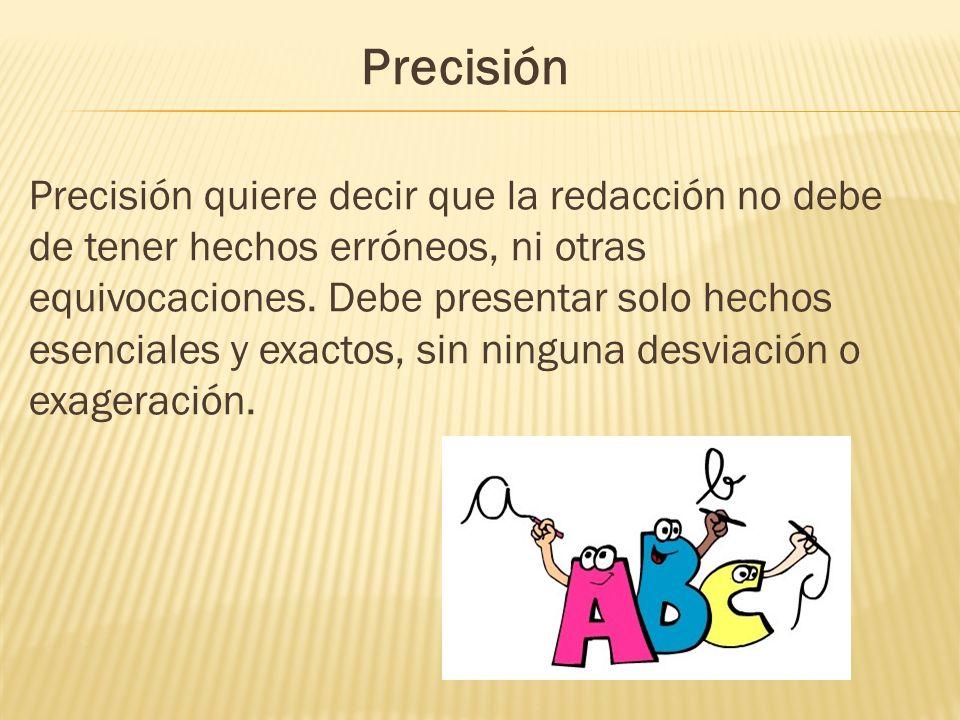 Precisión Precisión quiere decir que la redacción no debe de tener hechos erróneos, ni otras equivocaciones. Debe presentar solo hechos esenciales y e