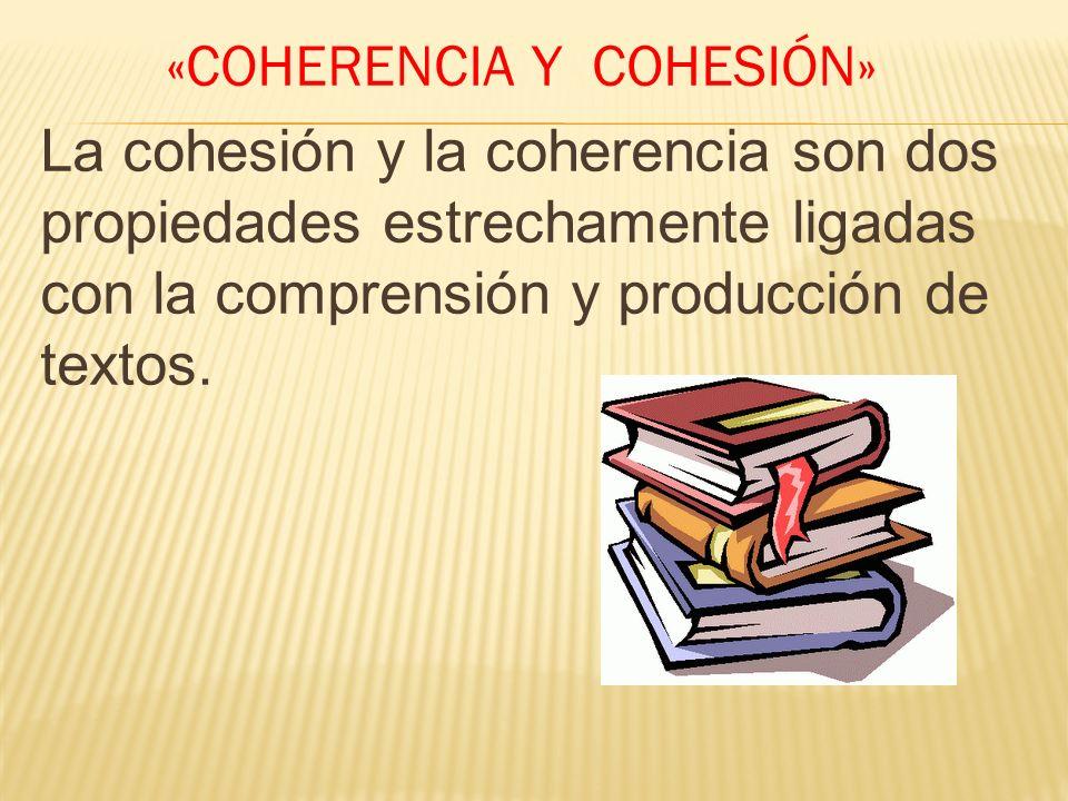 «COHERENCIA Y COHESIÓN» La cohesión y la coherencia son dos propiedades estrechamente ligadas con la comprensión y producción de textos.