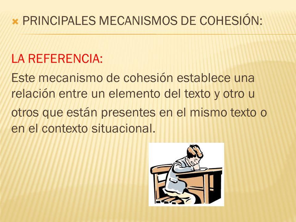 PRINCIPALES MECANISMOS DE COHESIÓN: LA REFERENCIA: Este mecanismo de cohesión establece una relación entre un elemento del texto y otro u otros que es