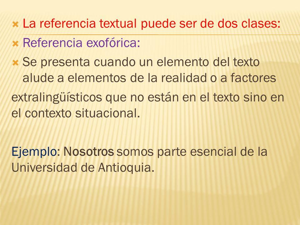 La referencia textual puede ser de dos clases: Referencia exofórica: Se presenta cuando un elemento del texto alude a elementos de la realidad o a fac