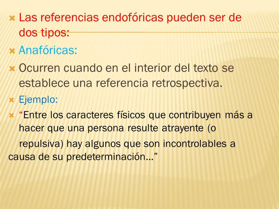 Las referencias endofóricas pueden ser de dos tipos: Anafóricas: Ocurren cuando en el interior del texto se establece una referencia retrospectiva. Ej
