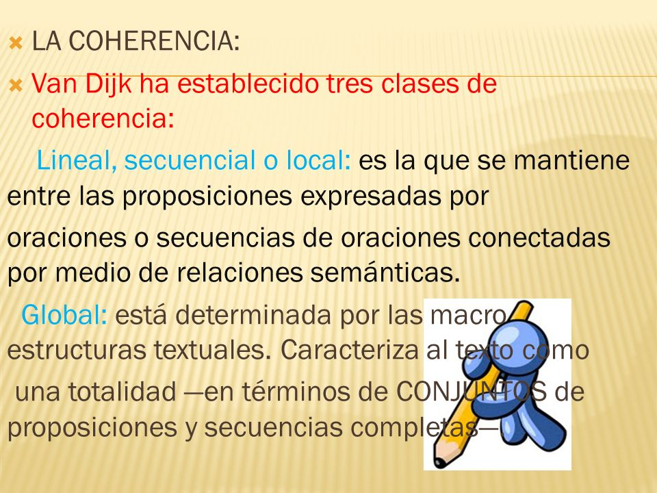 LA COHERENCIA: Van Dijk ha establecido tres clases de coherencia: Lineal, secuencial o local: es la que se mantiene entre las proposiciones expresadas