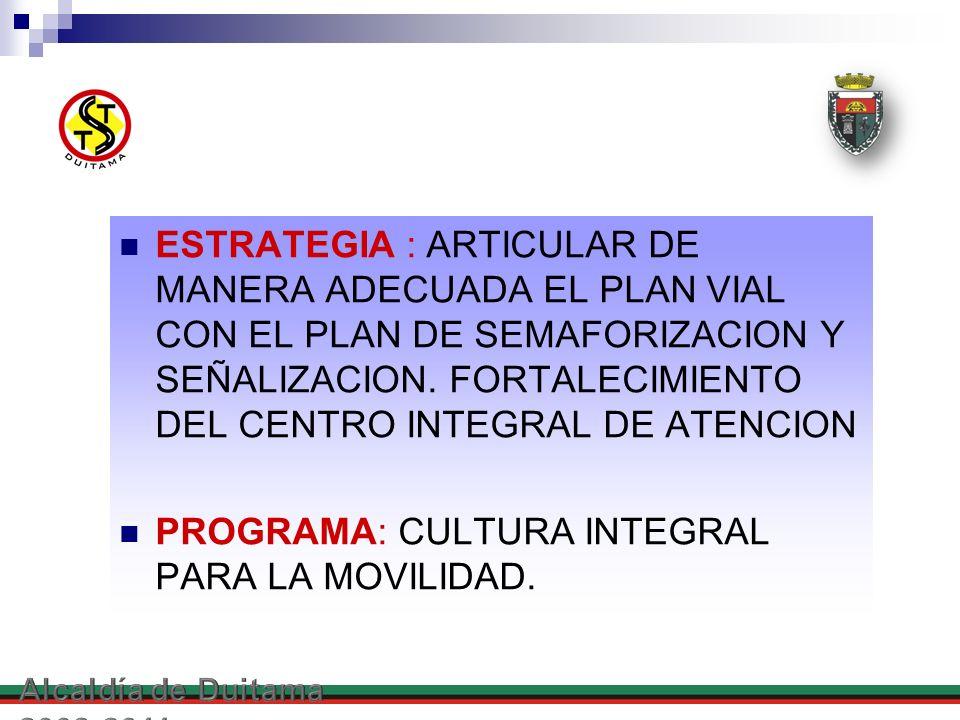 ESTRATEGIA : ARTICULAR DE MANERA ADECUADA EL PLAN VIAL CON EL PLAN DE SEMAFORIZACION Y SEÑALIZACION. FORTALECIMIENTO DEL CENTRO INTEGRAL DE ATENCION P