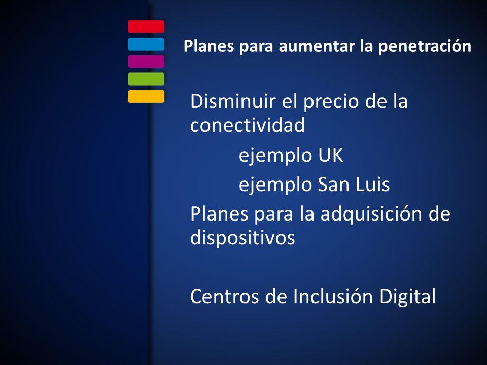 Planes para aumentar la penetración Disminuir el precio de la conectividad ejemplo UK ejemplo San Luis Planes para la adquisición de dispositivos Centros de Inclusión Digital