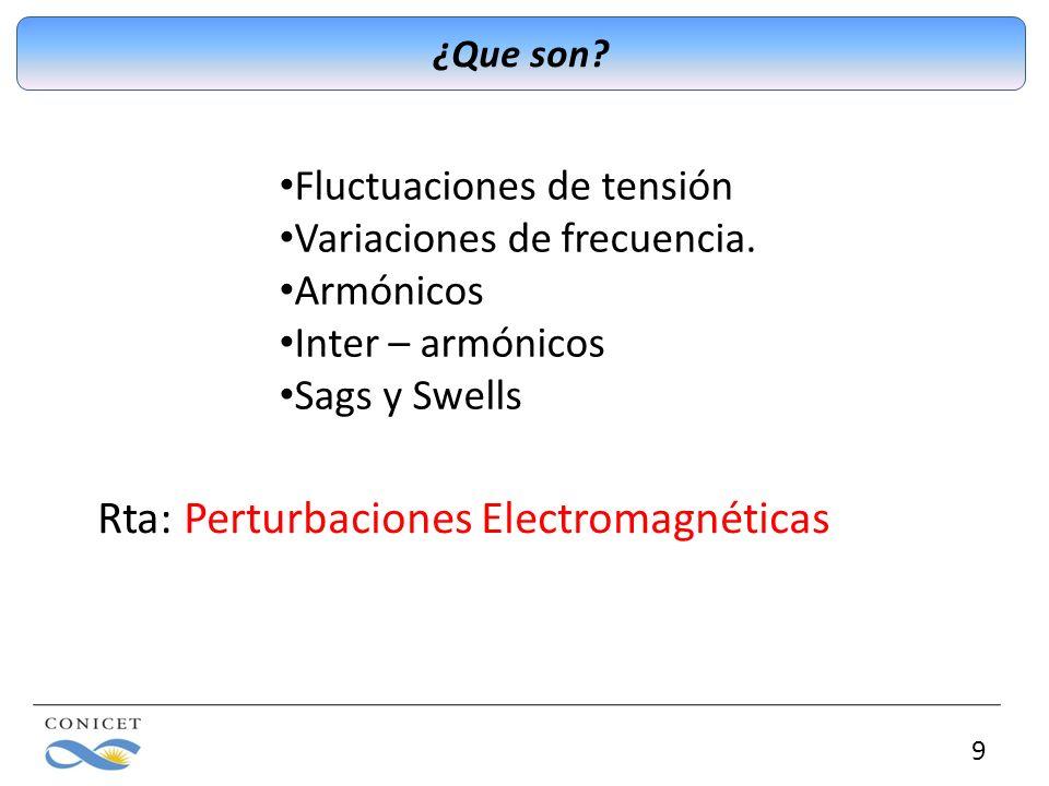 9 ¿Que son? Fluctuaciones de tensión Variaciones de frecuencia. Armónicos Inter – armónicos Sags y Swells Rta: Perturbaciones Electromagnéticas