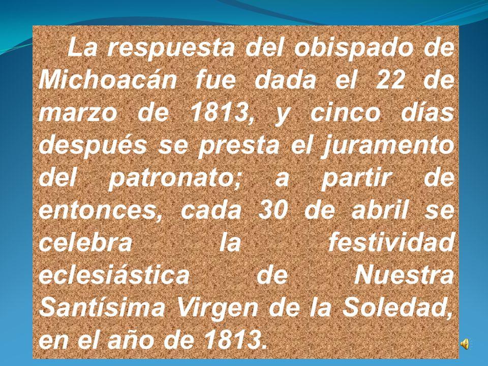 Posteriormente se envió la petición al obispo de Michoacán, don Manuel Abad y Queipo, solicitándole que nombrara a Nuestra Señora de la Soledad, Patrona del pueblo de Irapuato y el de establecer su festividad anual el 30 de abril.