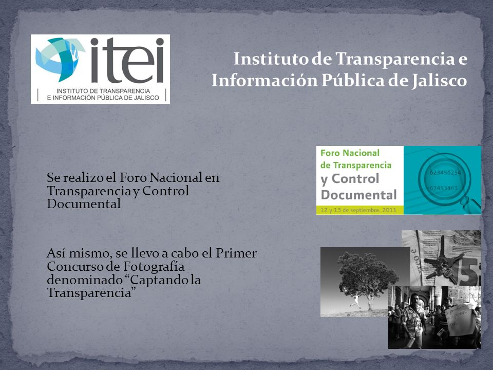 Instituto de Transparencia e Información Pública de Jalisco Se realizo el Foro Nacional en Transparencia y Control Documental Así mismo, se llevo a cabo el Primer Concurso de Fotografía denominado Captando la Transparencia