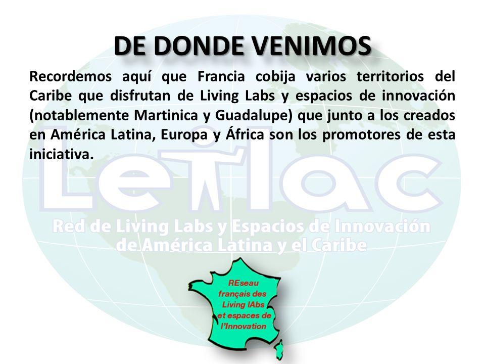 DE DONDE VENIMOS Recordemos aquí que Francia cobija varios territorios del Caribe que disfrutan de Living Labs y espacios de innovación (notablemente Martinica y Guadalupe) que junto a los creados en América Latina, Europa y África son los promotores de esta iniciativa.