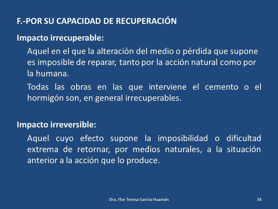 F.-POR SU CAPACIDAD DE RECUPERACIÓN Impacto irrecuperable: Aquel en el que la alteración del medio o pérdida que supone es imposible de reparar, tanto