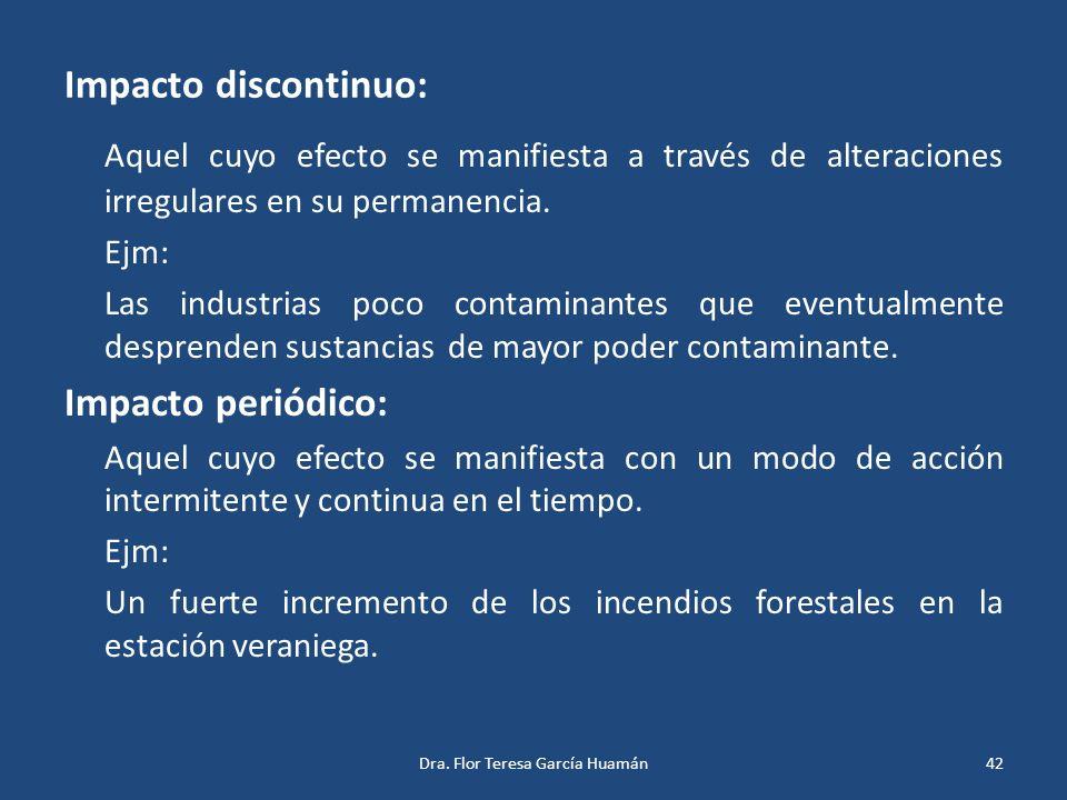 Impacto discontinuo: Aquel cuyo efecto se manifiesta a través de alteraciones irregulares en su permanencia. Ejm: Las industrias poco contaminantes qu