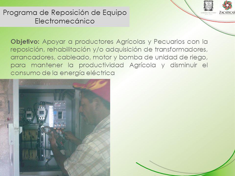 Programa de Reposición de Equipo Electromecánico Objetivo: Apoyar a productores Agrícolas y Pecuarios con la reposición, rehabilitación y/o adquisición de transformadores, arrancadores, cableado, motor y bomba de unidad de riego, para mantener la productividad Agrícola y disminuir el consumo de la energía eléctrica