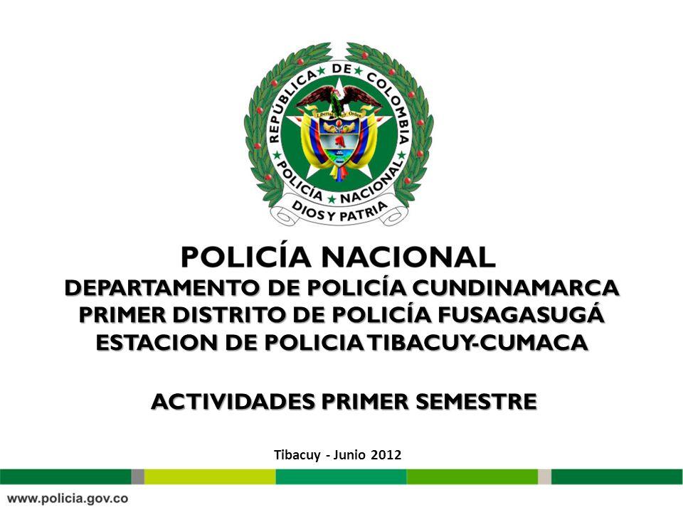 DEPARTAMENTO DE POLICÍA CUNDINAMARCA PRIMER DISTRITO DE POLICÍA FUSAGASUGÁ ESTACION DE POLICIA TIBACUY-CUMACA ACTIVIDADES PRIMER SEMESTRE Tibacuy - Junio 2012