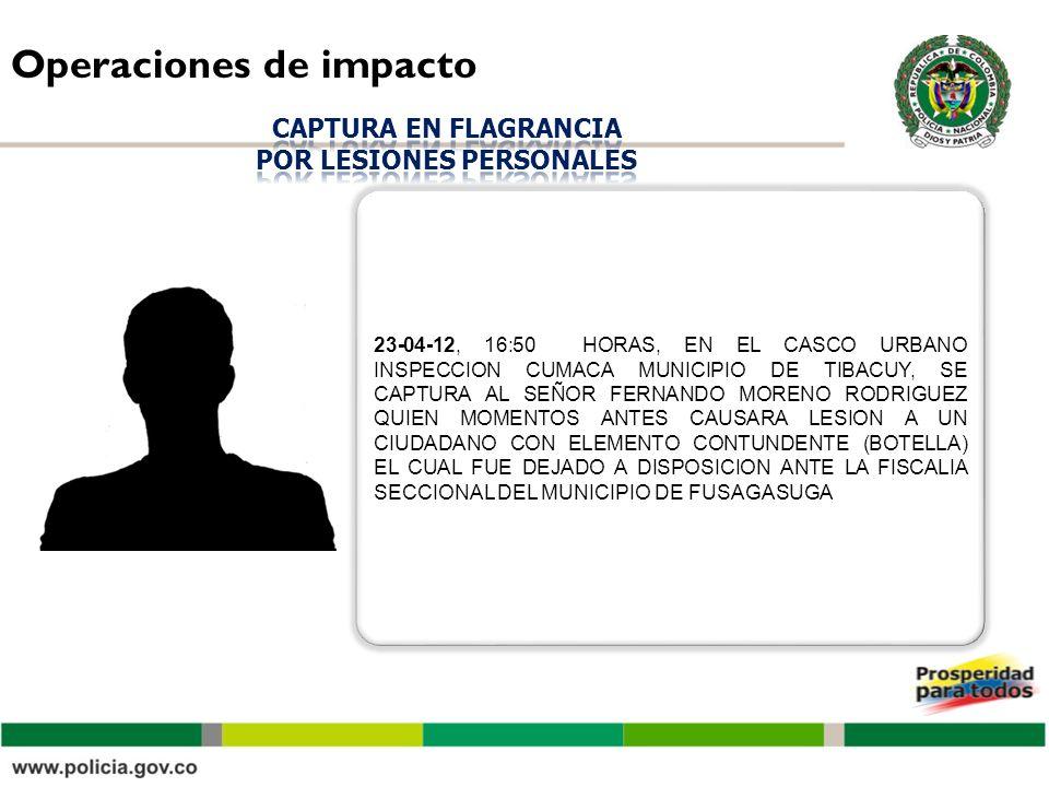 Operaciones de impacto 23-04-12, 16:50 HORAS, EN EL CASCO URBANO INSPECCION CUMACA MUNICIPIO DE TIBACUY, SE CAPTURA AL SEÑOR FERNANDO MORENO RODRIGUEZ QUIEN MOMENTOS ANTES CAUSARA LESION A UN CIUDADANO CON ELEMENTO CONTUNDENTE (BOTELLA) EL CUAL FUE DEJADO A DISPOSICION ANTE LA FISCALIA SECCIONAL DEL MUNICIPIO DE FUSAGASUGA
