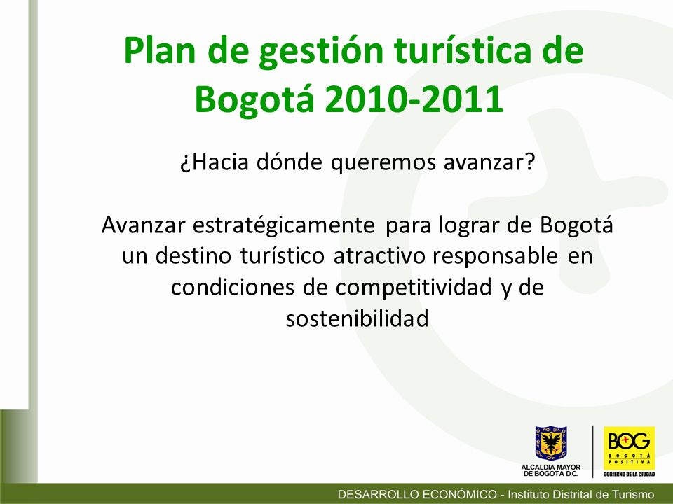 ¿Hacia dónde queremos avanzar? Avanzar estratégicamente para lograr de Bogotá un destino turístico atractivo responsable en condiciones de competitivi