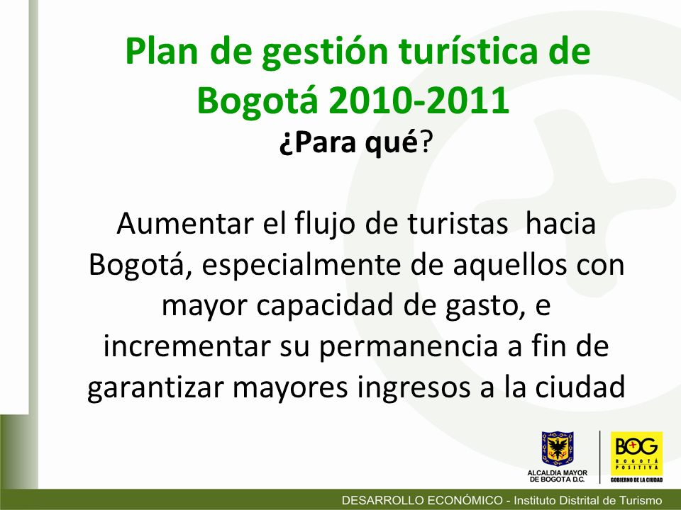 ¿Para qué? Aumentar el flujo de turistas hacia Bogotá, especialmente de aquellos con mayor capacidad de gasto, e incrementar su permanencia a fin de g