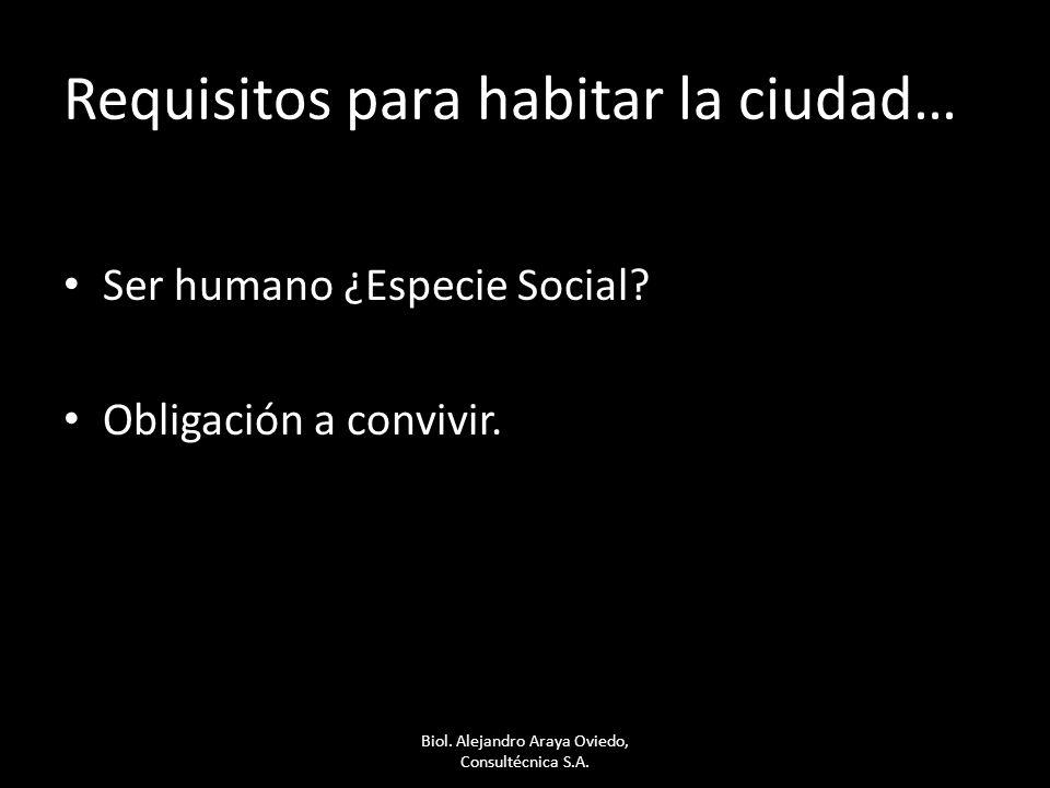 Requisitos para habitar la ciudad… Ser humano ¿Especie Social? Obligación a convivir. Biol. Alejandro Araya Oviedo, Consultécnica S.A.